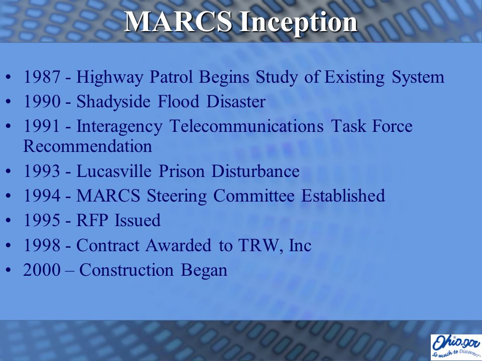 MARCS Inception 1987 - Highway Patrol Begins Study of Existing System 1990 - Shadyside Flood Disaster 1991 - Interagency Telecommunications Task Force Recommendation 1993 - Lucasville Prison Disturbance 1994 - MARCS Steering Committee Established 1995 - RFP Issued 1998 - Contract Awarded to TRW, Inc 2000 – Construction Began