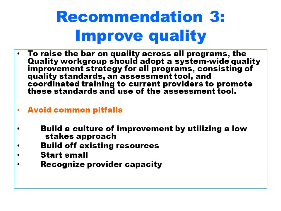 Recommendation 3: Improve quality To raise the bar on quality across all programs, the Quality workgroup should adopt a system-wide quality improvement strategy for all programs, consisting of quality standards, an assessment tool, and coordinated training to current providers to promote these standards and use of the assessment tool.
