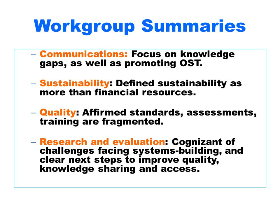 Workgroup Summaries – Communications: Focus on knowledge gaps, as well as promoting OST. – Sustainability: Defined sustainability as more than financi