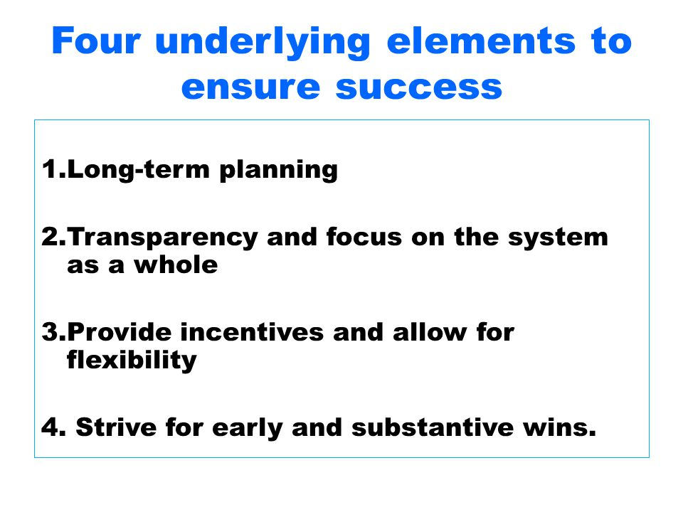 Four underlying elements to ensure success 1.Long-term planning 2.Transparency and focus on the system as a whole 3.Provide incentives and allow for flexibility 4.