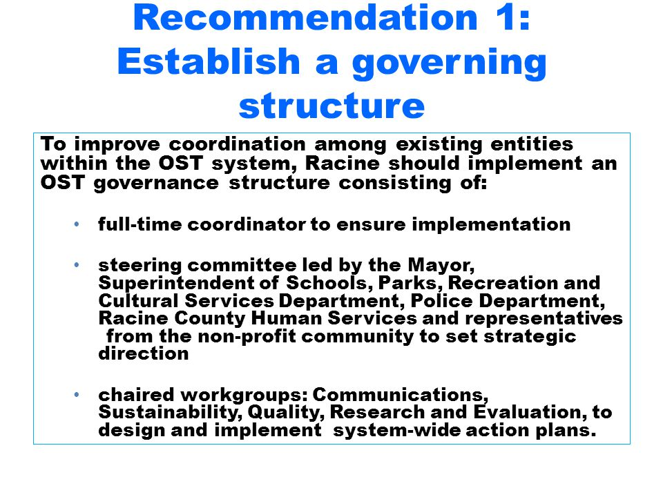 Recommendation 1: Establish a governing structure To improve coordination among existing entities within the OST system, Racine should implement an OST governance structure consisting of: full-time coordinator to ensure implementation steering committee led by the Mayor, Superintendent of Schools, Parks, Recreation and Cultural Services Department, Police Department, Racine County Human Services and representatives from the non-profit community to set strategic direction chaired workgroups: Communications, Sustainability, Quality, Research and Evaluation, to design and implement system-wide action plans.