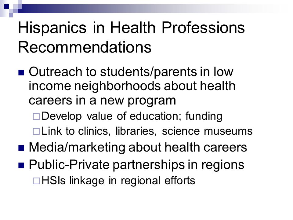 Hispanics in Health Professions Recommendations Outreach to students/parents in low income neighborhoods about health careers in a new program  Develop value of education; funding  Link to clinics, libraries, science museums Media/marketing about health careers Public-Private partnerships in regions  HSIs linkage in regional efforts