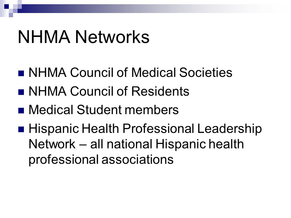 NHMA Networks NHMA Council of Medical Societies NHMA Council of Residents Medical Student members Hispanic Health Professional Leadership Network – all national Hispanic health professional associations