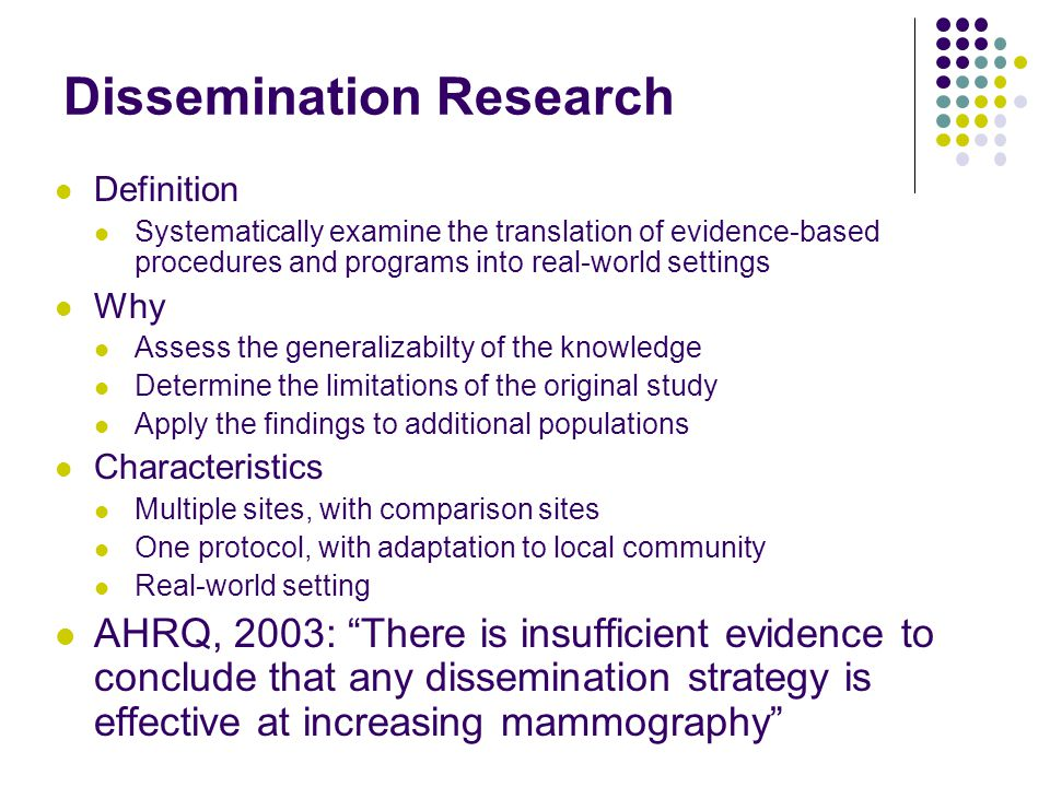 Dissemination Research Definition Systematically examine the translation of evidence-based procedures and programs into real-world settings Why Assess the generalizabilty of the knowledge Determine the limitations of the original study Apply the findings to additional populations Characteristics Multiple sites, with comparison sites One protocol, with adaptation to local community Real-world setting AHRQ, 2003: There is insufficient evidence to conclude that any dissemination strategy is effective at increasing mammography