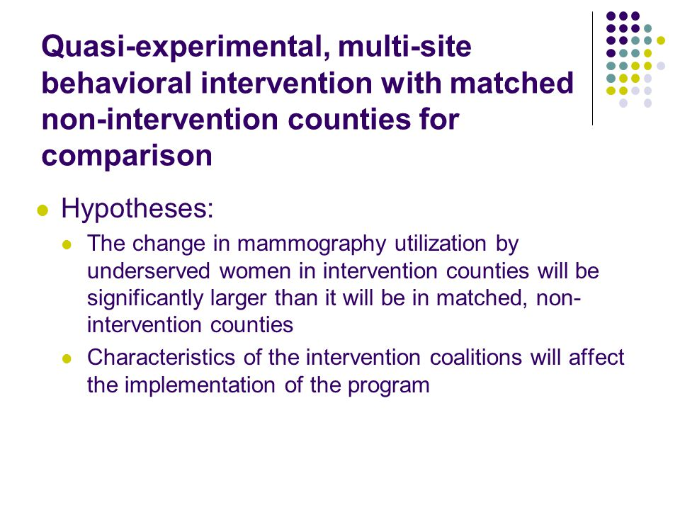 Quasi-experimental, multi-site behavioral intervention with matched non-intervention counties for comparison Hypotheses: The change in mammography utilization by underserved women in intervention counties will be significantly larger than it will be in matched, non- intervention counties Characteristics of the intervention coalitions will affect the implementation of the program