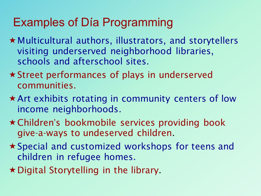 Examples of Día Programming  Multicultural authors, illustrators, and storytellers visiting underserved neighborhood libraries, schools and afterscho