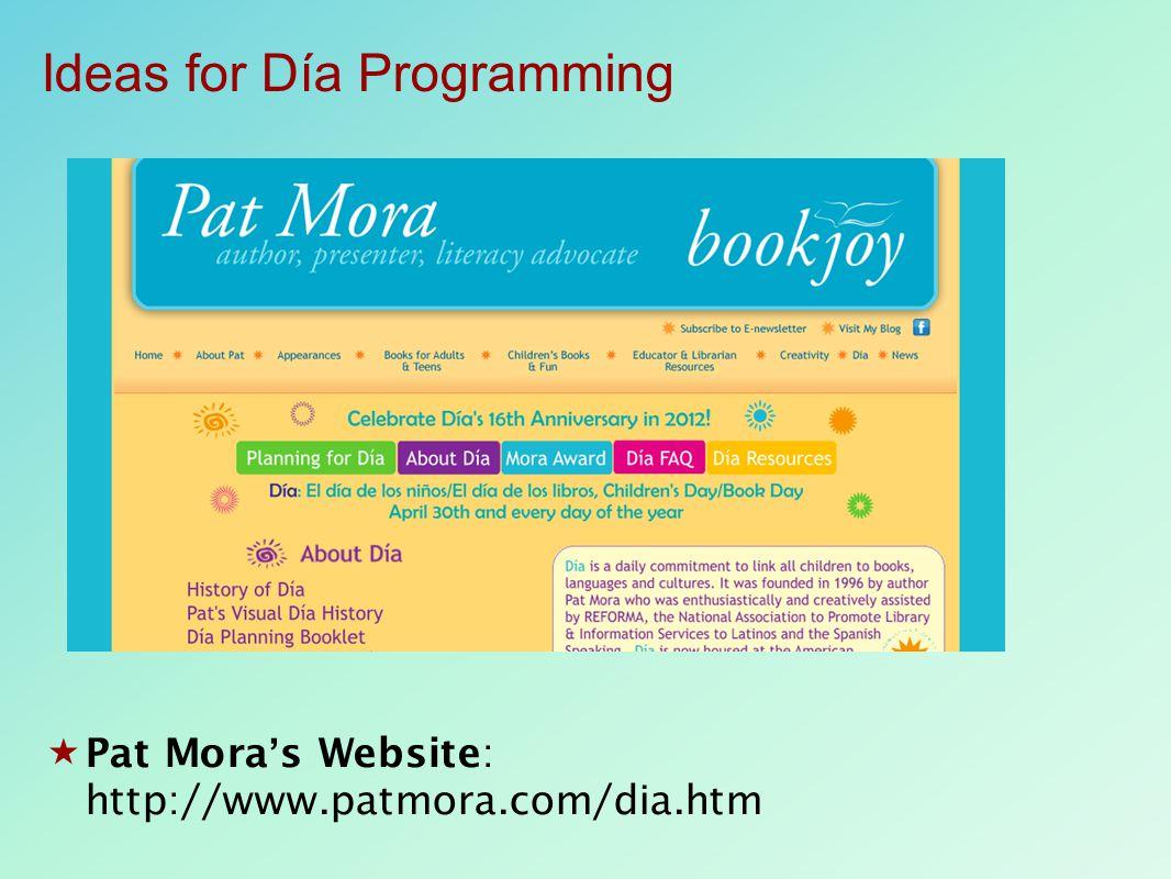  Pat Mora's Website: http://www.patmora.com/dia.htm Ideas for Día Programming