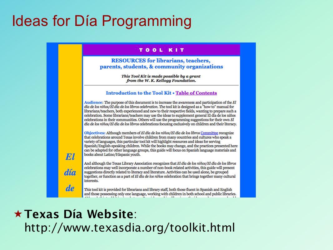  Texas Día Website: http://www.texasdia.org/toolkit.html Ideas for Día Programming