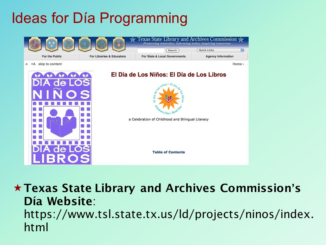  Texas State Library and Archives Commission's Día Website: https://www.tsl.state.tx.us/ld/projects/ninos/index. html Ideas for Día Programming