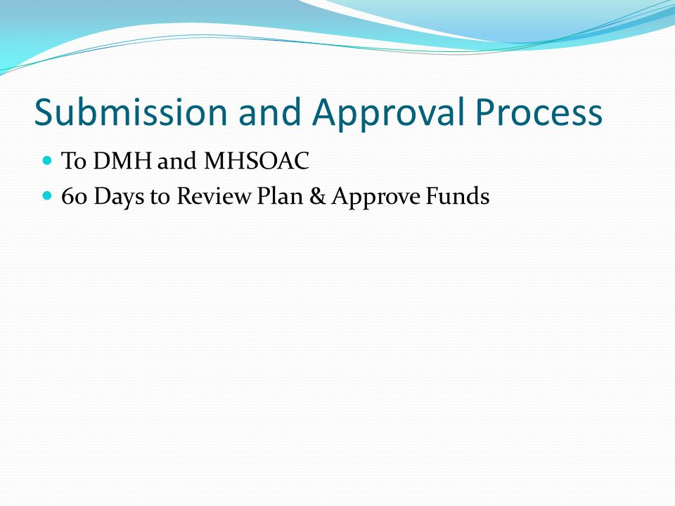 Submission and Approval Process To DMH and MHSOAC 60 Days to Review Plan & Approve Funds