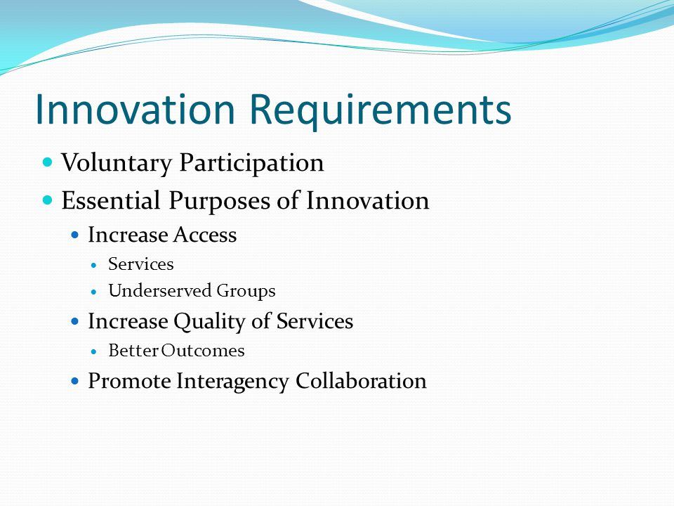 Innovation Requirements Voluntary Participation Essential Purposes of Innovation Increase Access Services Underserved Groups Increase Quality of Services Better Outcomes Promote Interagency Collaboration