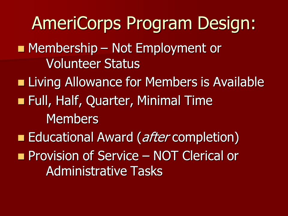 AmeriCorps Program Design: Membership – Not Employment or Volunteer Status Membership – Not Employment or Volunteer Status Living Allowance for Members is Available Living Allowance for Members is Available Full, Half, Quarter, Minimal Time Full, Half, Quarter, Minimal TimeMembers Educational Award (after completion) Educational Award (after completion) Provision of Service – NOT Clerical or Administrative Tasks Provision of Service – NOT Clerical or Administrative Tasks