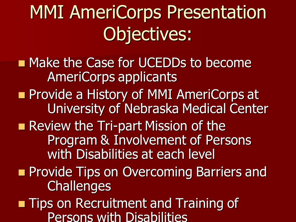 MMI AmeriCorps Presentation Objectives: Make the Case for UCEDDs to become AmeriCorps applicants Make the Case for UCEDDs to become AmeriCorps applica