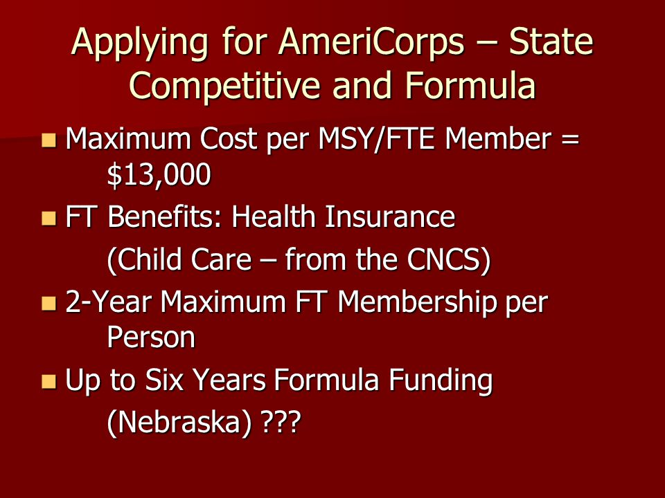 Applying for AmeriCorps – State Competitive and Formula Maximum Cost per MSY/FTE Member = $13,000 Maximum Cost per MSY/FTE Member = $13,000 FT Benefit