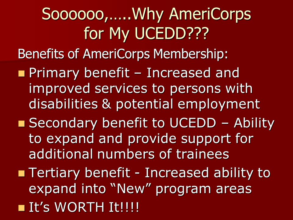 Soooooo,…..Why AmeriCorps for My UCEDD??? Benefits of AmeriCorps Membership: Primary benefit – Increased and improved services to persons with disabil