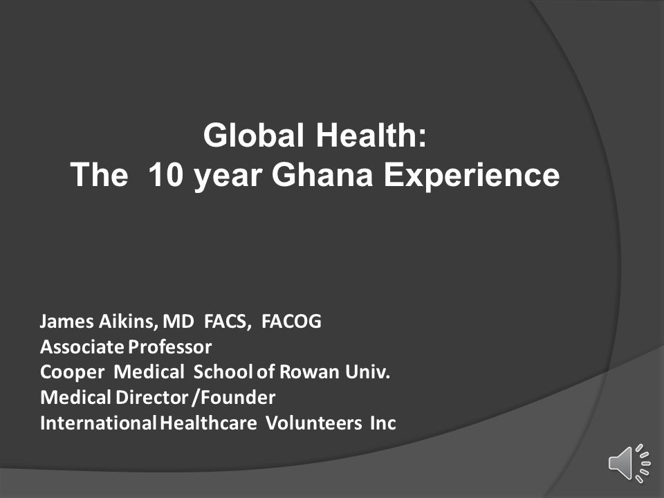 Global Health: The 10 year Ghana Experience James Aikins, MD FACS, FACOG Associate Professor Cooper Medical School of Rowan Univ. Medical Director /Fo