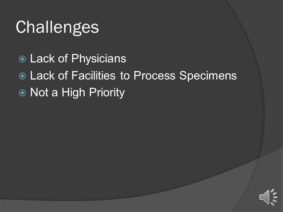 Challenges  Lack of Physicians  Lack of Facilities to Process Specimens  Not a High Priority