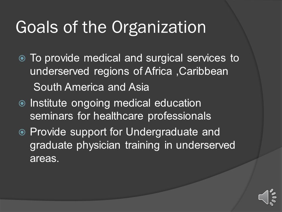 Goals of the Organization  To provide medical and surgical services to underserved regions of Africa,Caribbean South America and Asia  Institute ongoing medical education seminars for healthcare professionals  Provide support for Undergraduate and graduate physician training in underserved areas.
