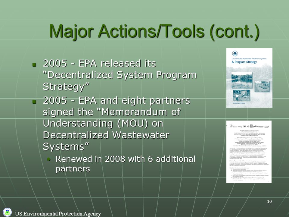 US Environmental Protection Agency 10 Major Actions/Tools (cont.) 2005 - EPA released its Decentralized System Program Strategy 2005 - EPA released its Decentralized System Program Strategy 2005 - EPA and eight partners signed the Memorandum of Understanding (MOU) on Decentralized Wastewater Systems 2005 - EPA and eight partners signed the Memorandum of Understanding (MOU) on Decentralized Wastewater Systems Renewed in 2008 with 6 additional partnersRenewed in 2008 with 6 additional partners
