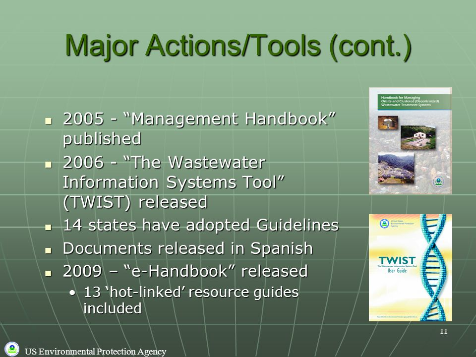 US Environmental Protection Agency 11 Major Actions/Tools (cont.) 2005 - Management Handbook published 2005 - Management Handbook published 2006 - The Wastewater Information Systems Tool (TWIST) released 2006 - The Wastewater Information Systems Tool (TWIST) released 14 states have adopted Guidelines 14 states have adopted Guidelines Documents released in Spanish Documents released in Spanish 2009 – e-Handbook released 2009 – e-Handbook released 13 'hot-linked' resource guides included13 'hot-linked' resource guides included