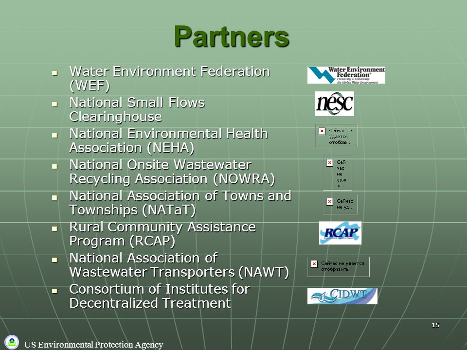 US Environmental Protection Agency 15Partners Water Environment Federation (WEF) Water Environment Federation (WEF) National Small Flows Clearinghouse National Small Flows Clearinghouse National Environmental Health Association (NEHA) National Environmental Health Association (NEHA) National Onsite Wastewater Recycling Association (NOWRA) National Onsite Wastewater Recycling Association (NOWRA) National Association of Towns and Townships (NATaT) National Association of Towns and Townships (NATaT) Rural Community Assistance Program (RCAP) Rural Community Assistance Program (RCAP) National Association of Wastewater Transporters (NAWT) National Association of Wastewater Transporters (NAWT) Consortium of Institutes for Decentralized Treatment Consortium of Institutes for Decentralized Treatment