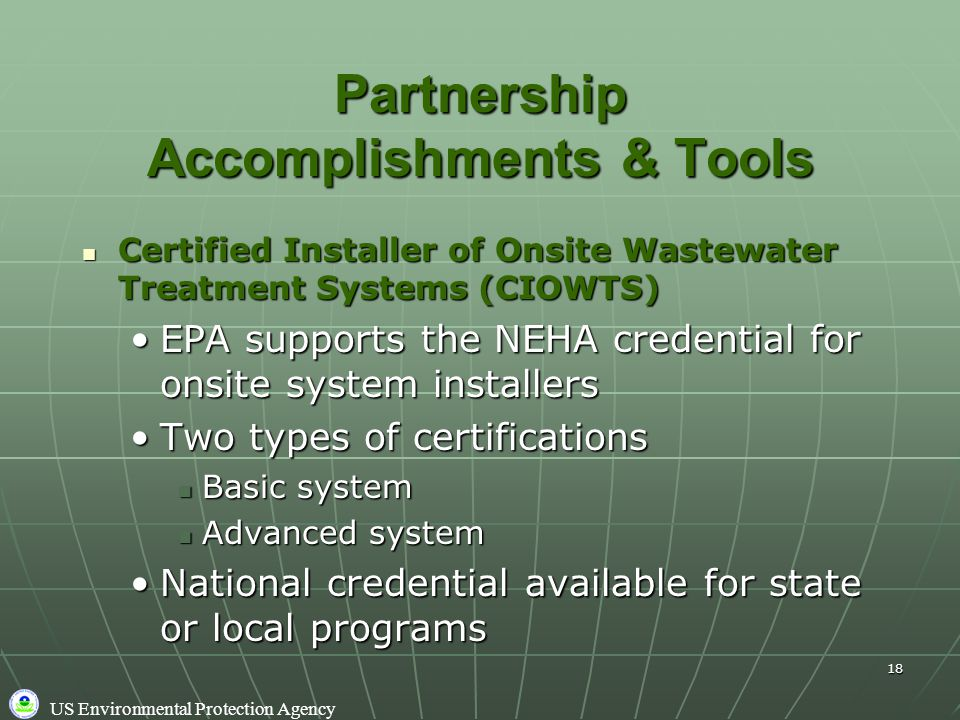 US Environmental Protection Agency 18 Partnership Accomplishments & Tools Certified Installer of Onsite Wastewater Treatment Systems (CIOWTS) Certified Installer of Onsite Wastewater Treatment Systems (CIOWTS) EPA supports the NEHA credential for onsite system installersEPA supports the NEHA credential for onsite system installers Two types of certificationsTwo types of certifications Basic system Basic system Advanced system Advanced system National credential available for state or local programsNational credential available for state or local programs