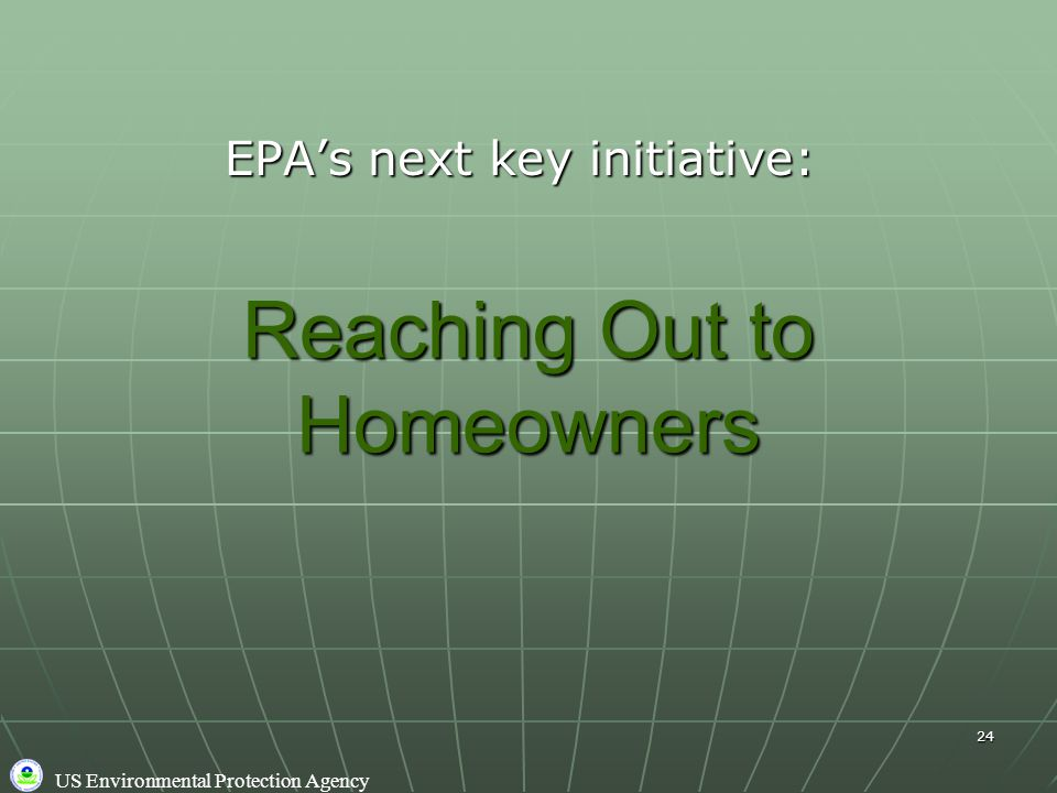 US Environmental Protection Agency 24 Reaching Out to Homeowners EPA's next key initiative: