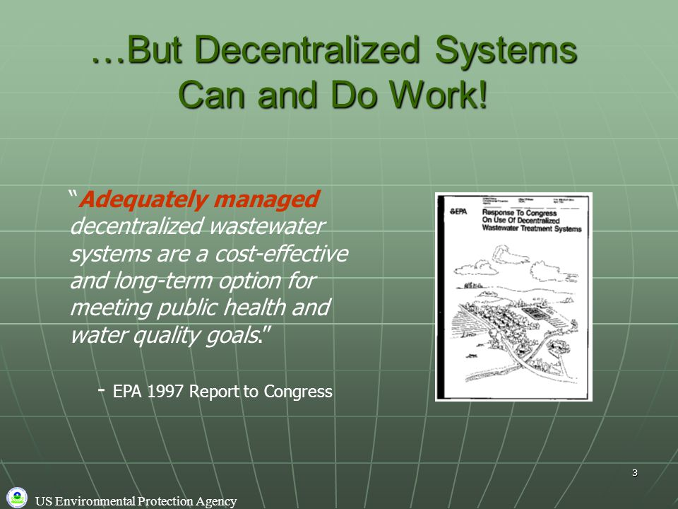 """US Environmental Protection Agency 3 …But Decentralized Systems Can and Do Work! """"Adequately managed decentralized wastewater systems are a cost-effec"""