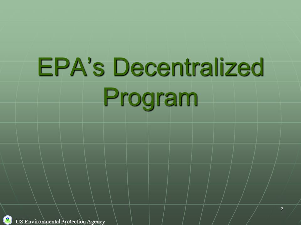 US Environmental Protection Agency 7 EPA's Decentralized Program
