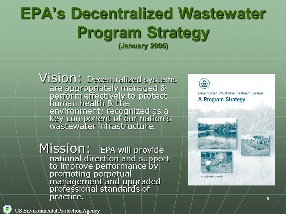 US Environmental Protection Agency 8 EPA's Decentralized Wastewater Program Strategy (January 2005) Vision: Decentralized systems are appropriately managed & perform effectively to protect human health & the environment; recognized as a key component of our nation's wastewater infrastructure.