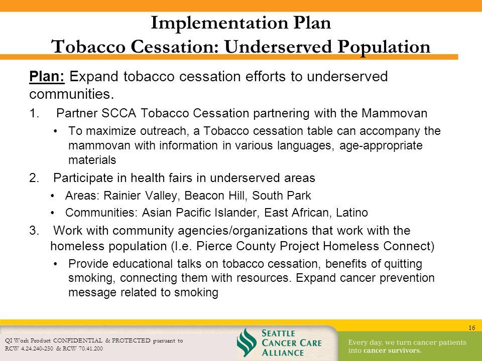 16 Implementation Plan Tobacco Cessation: Underserved Population Plan: Expand tobacco cessation efforts to underserved communities. 1.Partner SCCA Tob