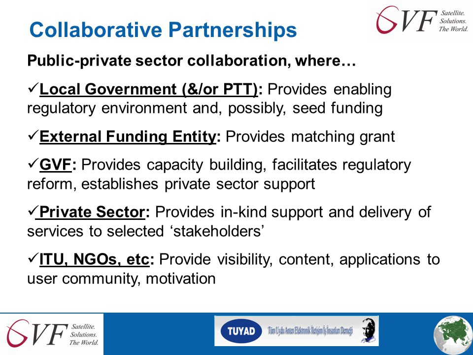 Collaborative Partnerships Public-private sector collaboration, where… Local Government (&/or PTT): Provides enabling regulatory environment and, possibly, seed funding External Funding Entity: Provides matching grant GVF: Provides capacity building, facilitates regulatory reform, establishes private sector support Private Sector: Provides in-kind support and delivery of services to selected 'stakeholders' ITU, NGOs, etc: Provide visibility, content, applications to user community, motivation