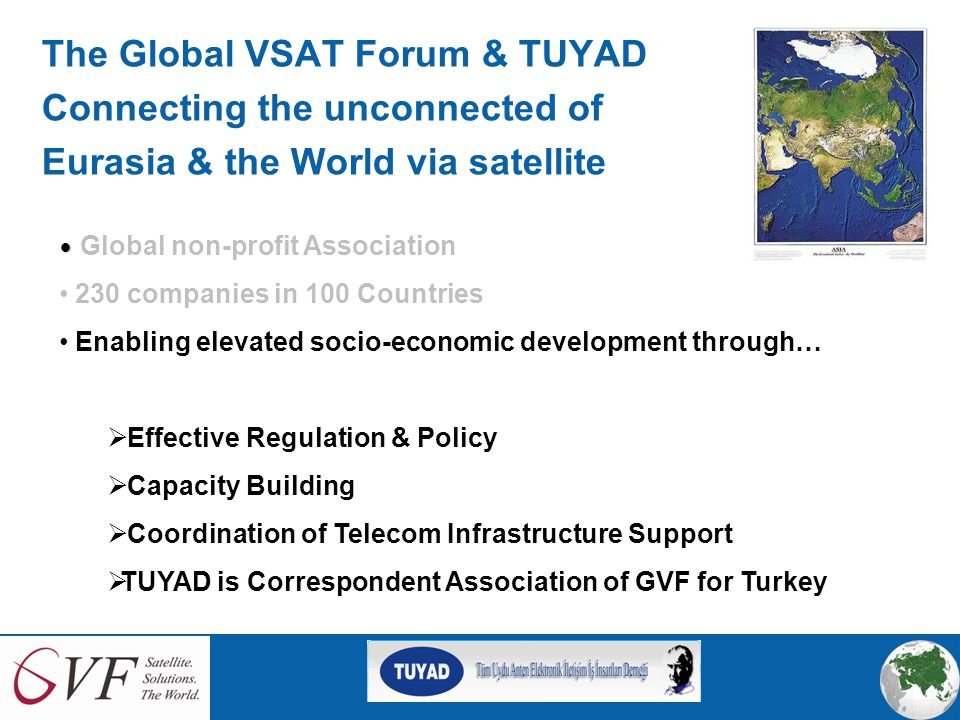 The Global VSAT Forum & TUYAD Connecting the unconnected of Eurasia & the World via satellite Global non-profit Association 230 companies in 100 Countries Enabling elevated socio-economic development through…  Effective Regulation & Policy  Capacity Building  Coordination of Telecom Infrastructure Support  TUYAD is Correspondent Association of GVF for Turkey