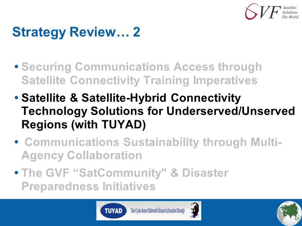 Strategy Review… 2  Securing Communications Access through Satellite Connectivity Training Imperatives  Satellite & Satellite-Hybrid Connectivity Technology Solutions for Underserved/Unserved Regions (with TUYAD)  Communications Sustainability through Multi- Agency Collaboration  The GVF SatCommunity & Disaster Preparedness Initiatives
