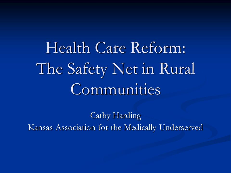 Health Care Reform: The Safety Net in Rural Communities Cathy Harding Kansas Association for the Medically Underserved