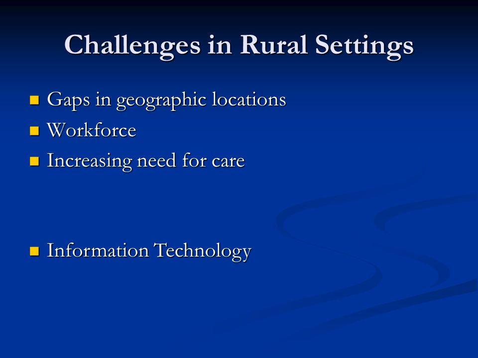 Challenges in Rural Settings Gaps in geographic locations Gaps in geographic locations Workforce Workforce Increasing need for care Increasing need for care Information Technology Information Technology