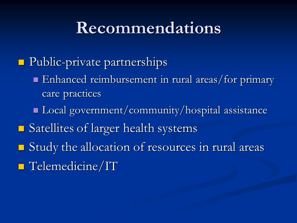 Recommendations Public-private partnerships Public-private partnerships Enhanced reimbursement in rural areas/for primary care practices Enhanced reimbursement in rural areas/for primary care practices Local government/community/hospital assistance Local government/community/hospital assistance Satellites of larger health systems Satellites of larger health systems Study the allocation of resources in rural areas Study the allocation of resources in rural areas Telemedicine/IT Telemedicine/IT