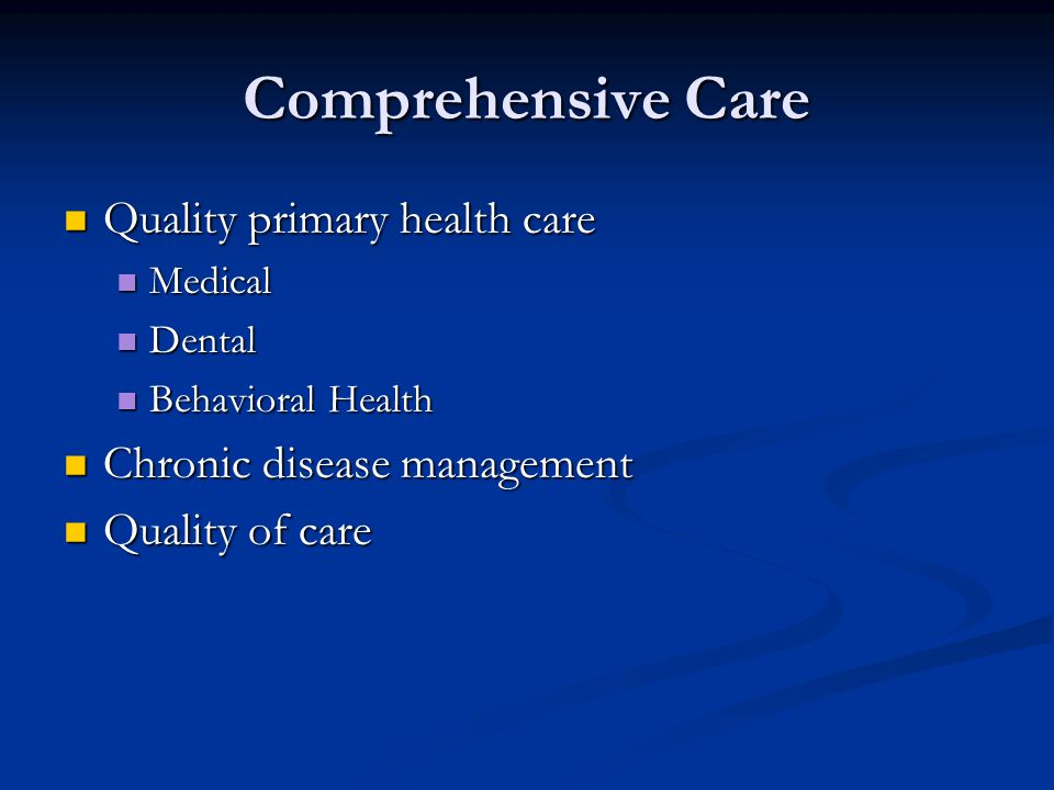 Comprehensive Care Quality primary health care Quality primary health care Medical Medical Dental Dental Behavioral Health Behavioral Health Chronic disease management Chronic disease management Quality of care Quality of care