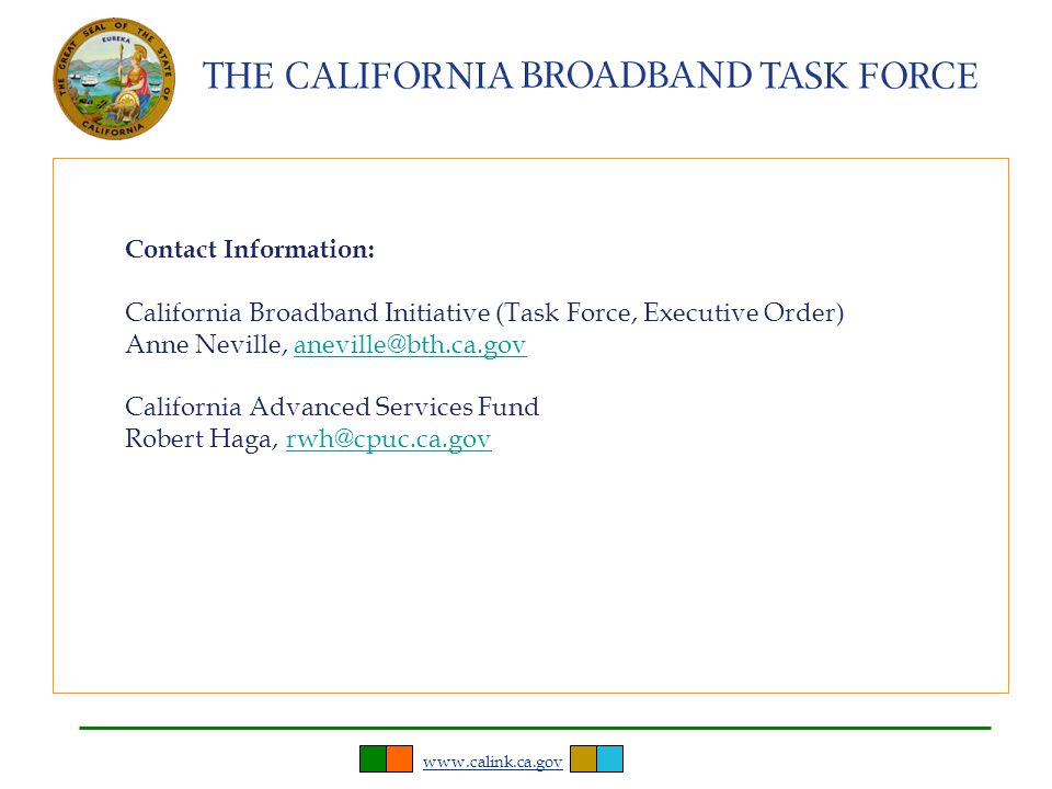 www.calink.ca.gov Contact Information: California Broadband Initiative (Task Force, Executive Order) Anne Neville, aneville@bth.ca.govaneville@bth.ca.gov California Advanced Services Fund Robert Haga, rwh@cpuc.ca.govrwh@cpuc.ca.gov