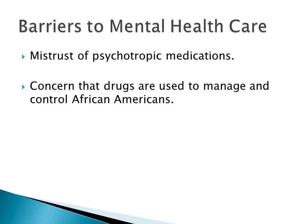 Mistrust of psychotropic medications.  Concern that drugs are used to manage and control African Americans.