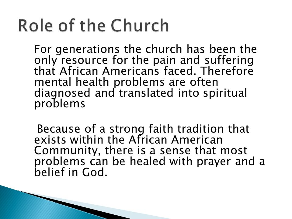 For generations the church has been the only resource for the pain and suffering that African Americans faced. Therefore mental health problems are of