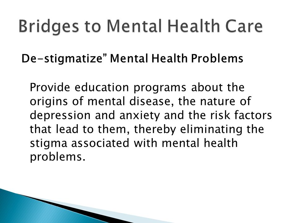 "De-stigmatize"" Mental Health Problems Provide education programs about the origins of mental disease, the nature of depression and anxiety and the ris"