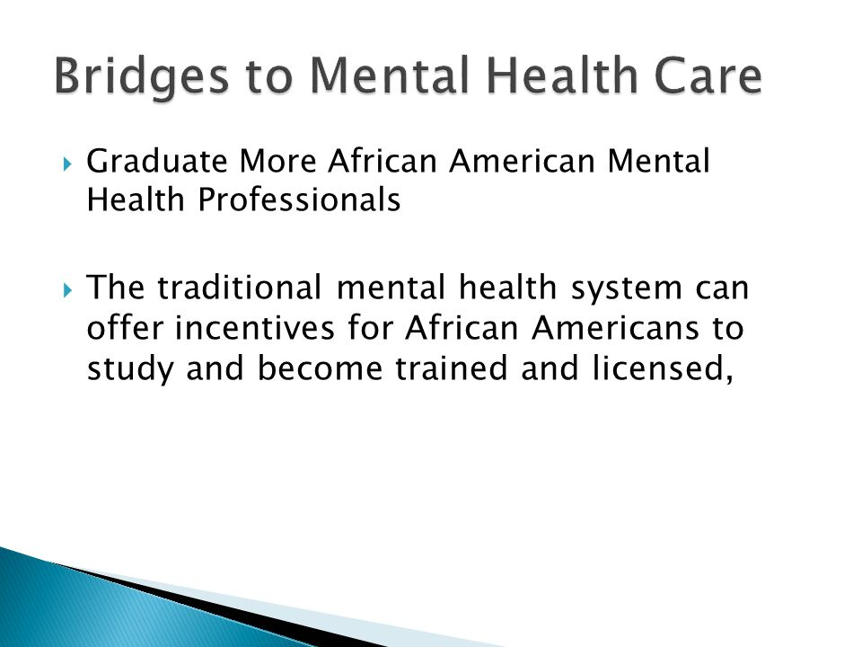  Graduate More African American Mental Health Professionals  The traditional mental health system can offer incentives for African Americans to stud