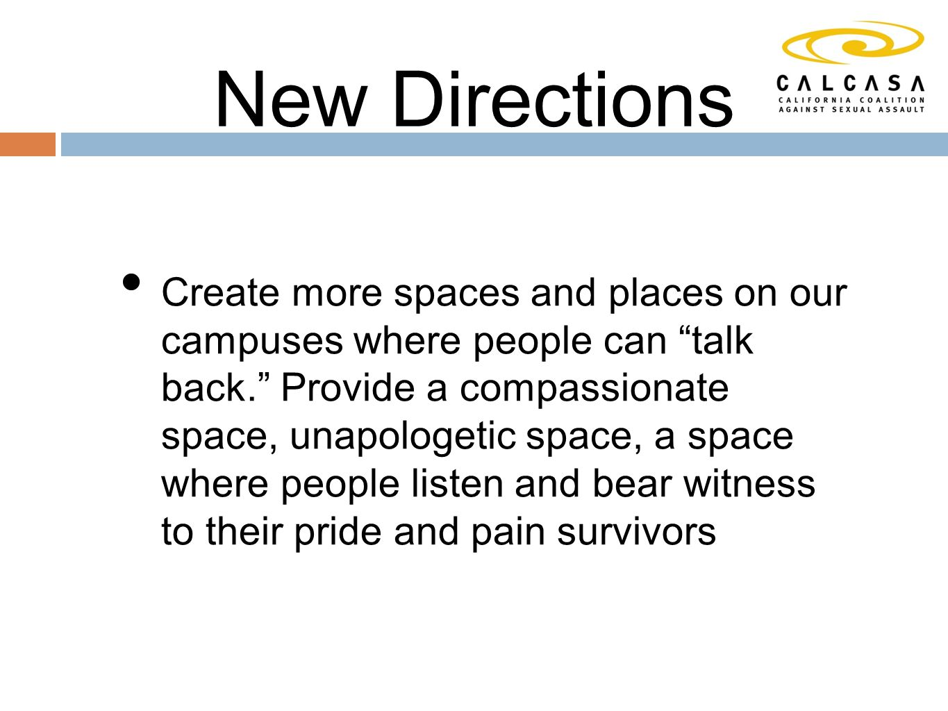 New Directions Create more spaces and places on our campuses where people can talk back. Provide a compassionate space, unapologetic space, a space where people listen and bear witness to their pride and pain survivors