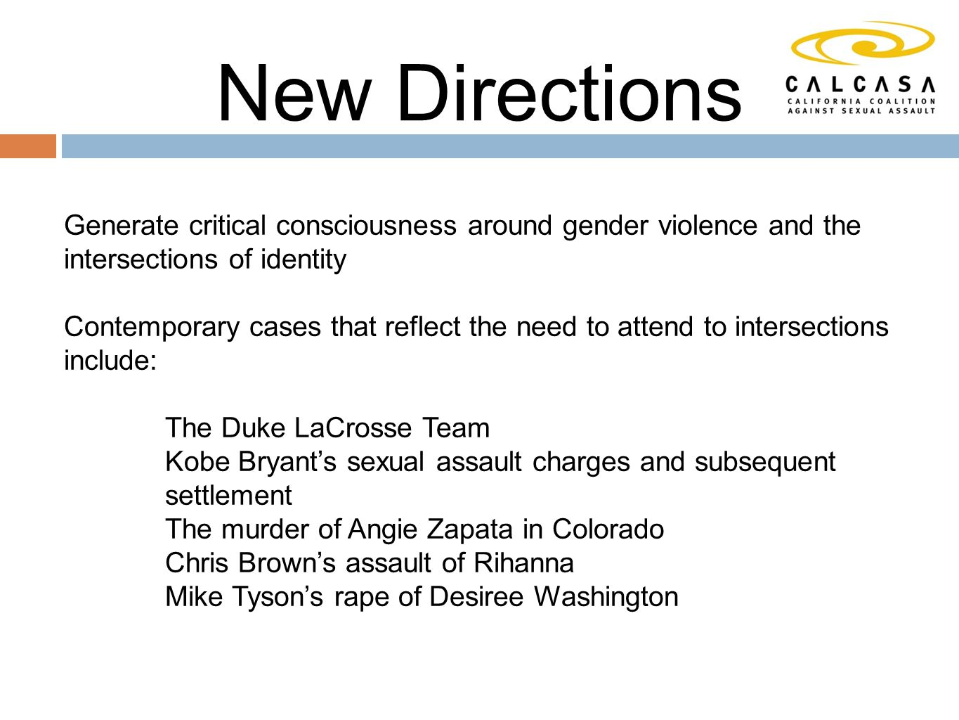New Directions Generate critical consciousness around gender violence and the intersections of identity Contemporary cases that reflect the need to attend to intersections include: The Duke LaCrosse Team Kobe Bryant's sexual assault charges and subsequent settlement The murder of Angie Zapata in Colorado Chris Brown's assault of Rihanna Mike Tyson's rape of Desiree Washington