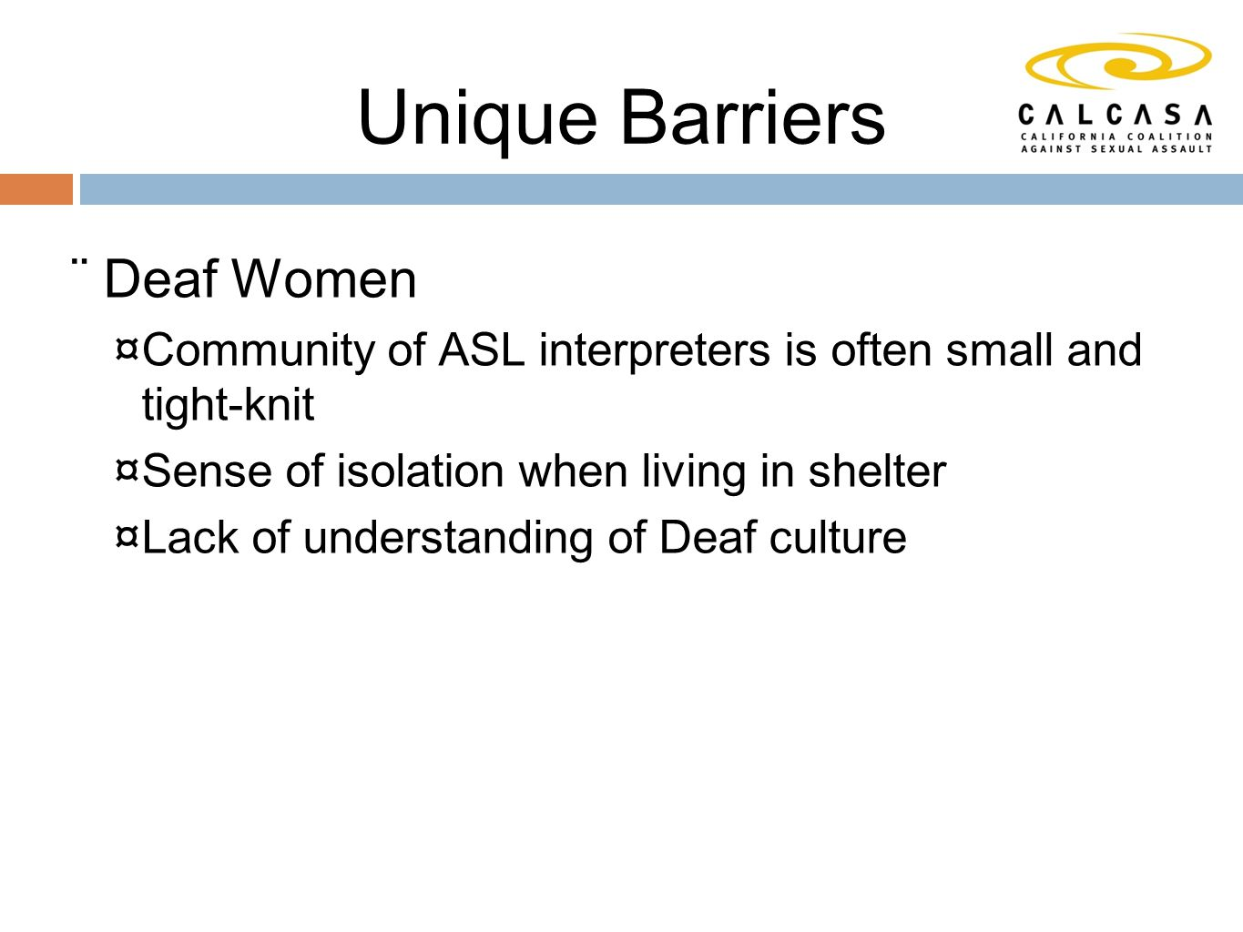 Unique Barriers  Deaf Women  Community of ASL interpreters is often small and tight-knit  Sense of isolation when living in shelter  Lack of understanding of Deaf culture