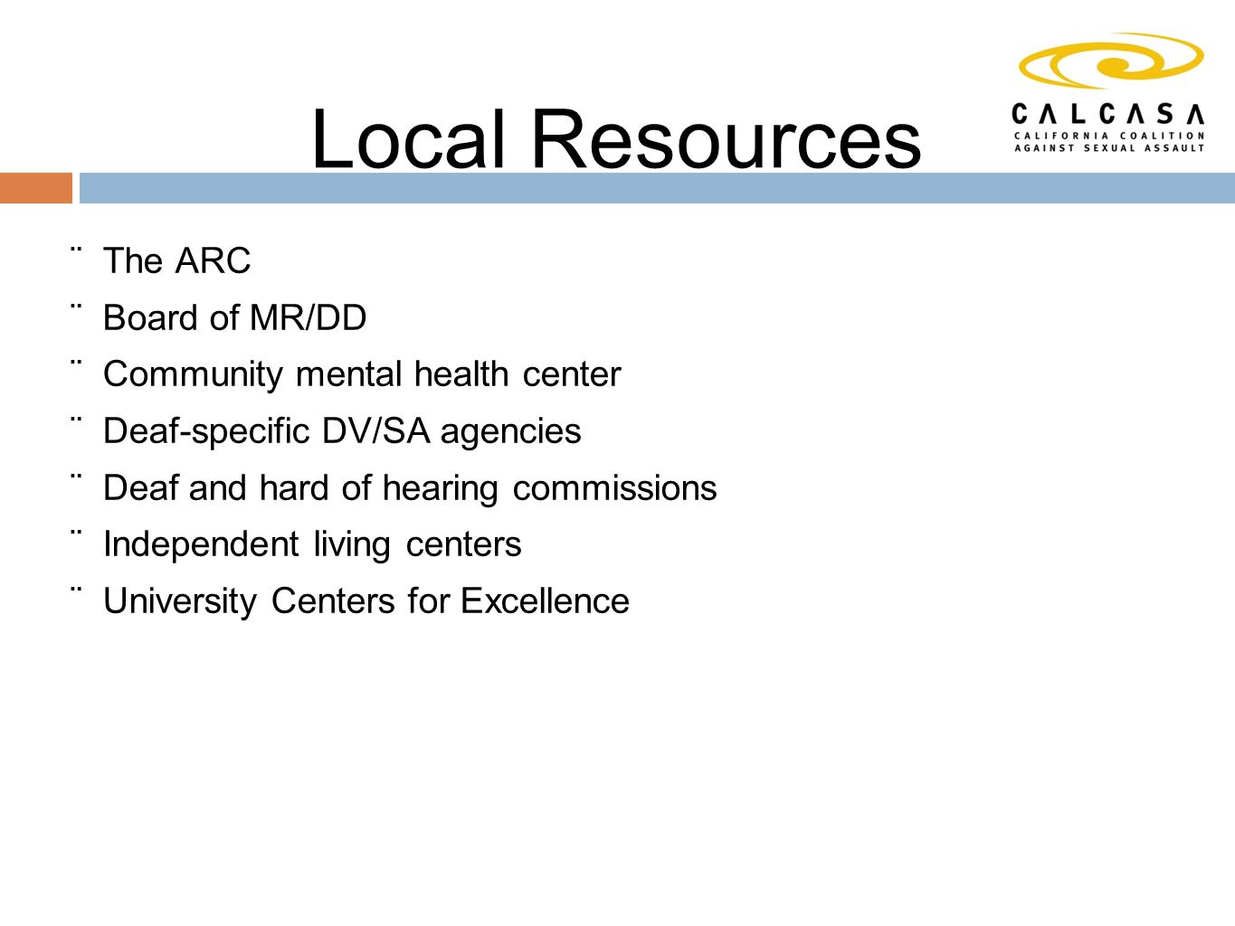 Local Resources  The ARC  Board of MR/DD  Community mental health center  Deaf-specific DV/SA agencies  Deaf and hard of hearing commissions  Independent living centers  University Centers for Excellence