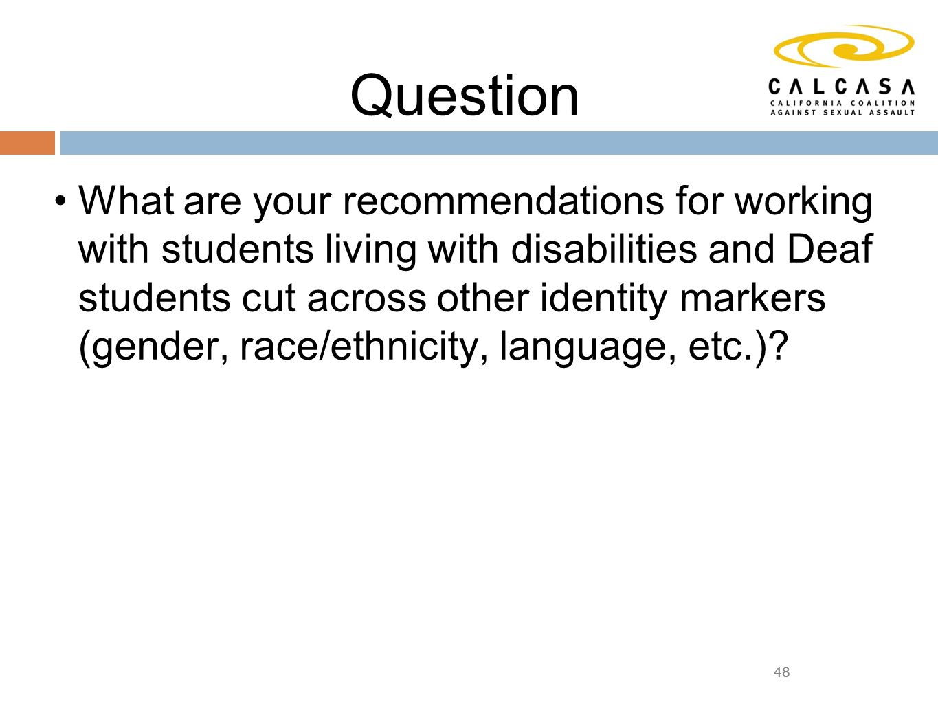 48 Question What are your recommendations for working with students living with disabilities and Deaf students cut across other identity markers (gender, race/ethnicity, language, etc.).