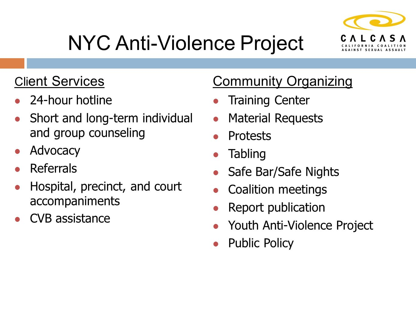 NYC Anti-Violence Project Cli ent Services 24-hour hotline Short and long-term individual and group counseling Advocacy Referrals Hospital, precinct, and court accompaniments CVB assistance Community Organizing Training Center Material Requests Protests Tabling Safe Bar/Safe Nights Coalition meetings Report publication Youth Anti-Violence Project Public Policy