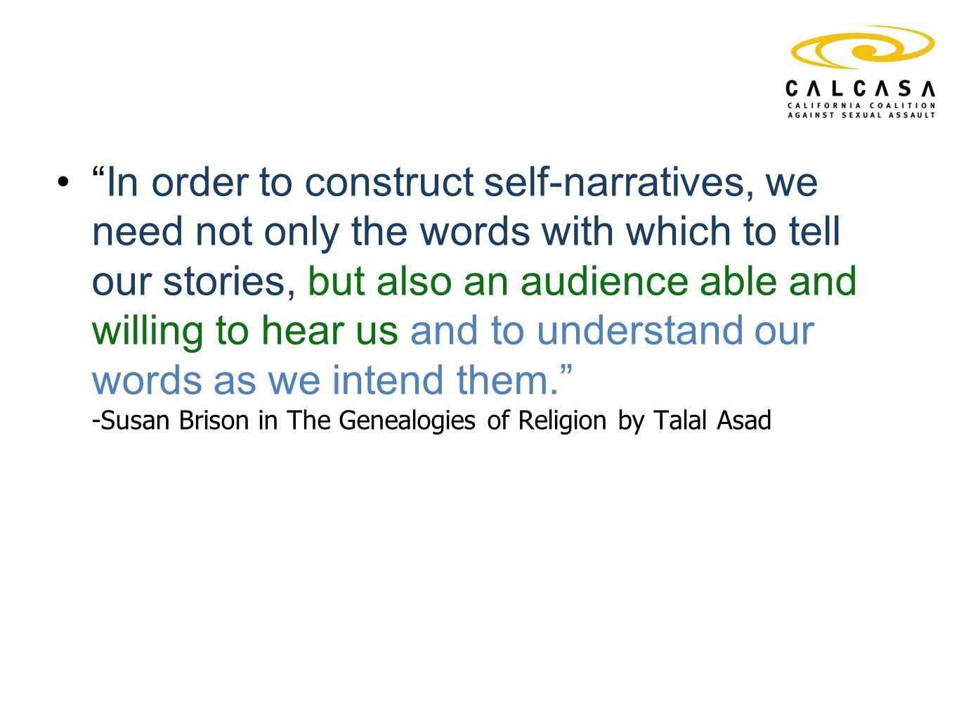In order to construct self-narratives, we need not only the words with which to tell our stories, but also an audience able and willing to hear us and to understand our words as we intend them. -Susan Brison in The Genealogies of Religion by Talal Asad
